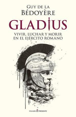 GLADIUS. VIVIR, LUCHAR Y MORIR EN EL EJERCITO ROMANO