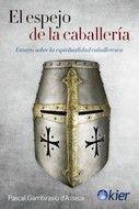 EL ESPEJO DE LA CABALLERIA. ENSAYO SOBRE LA ESPÌRITIALIDAD CABALLERESCA