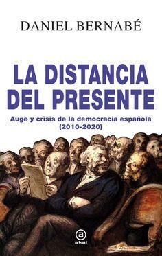 LA DISTANCIA DEL PRESENTE. AUGE Y CRISIS DE LA DEMOCRACIA ESPAÑOLA (2010-2020)